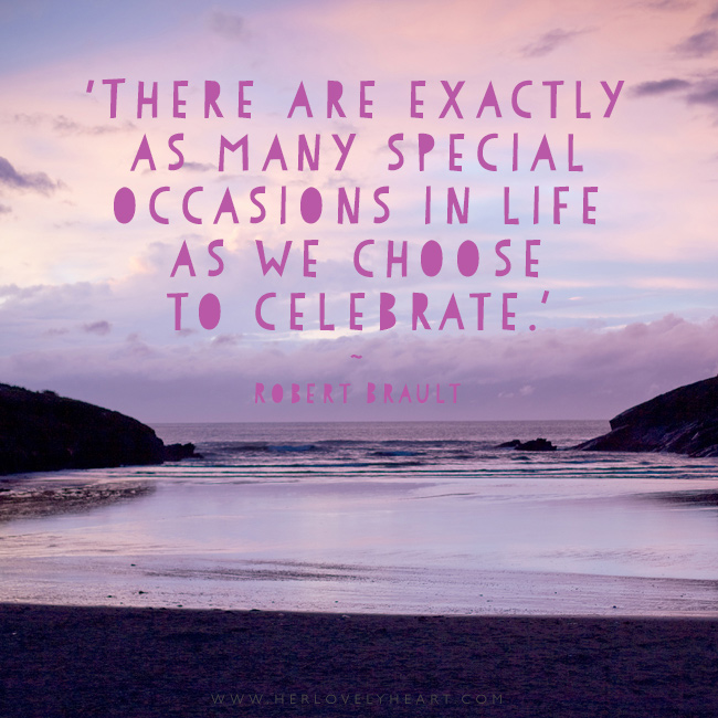 There are exactly as many special occasions in life as we choose to celebrate. Latest from the Her Lovely Heart Instagram. #hlhinstaquotes